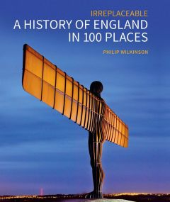 Irreplaceable: A History of England in 100 Places